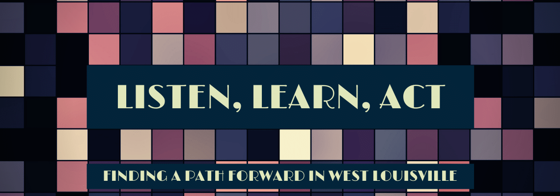 Listen, Learn, Act: Finding A Path Forward in West Louisville